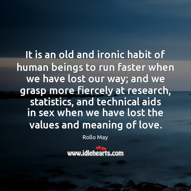 It is an old and ironic habit of human beings to run Rollo May Picture Quote