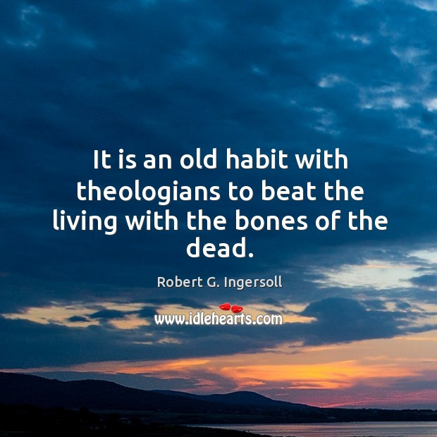 Image, It is an old habit with theologians to beat the living with the bones of the dead.