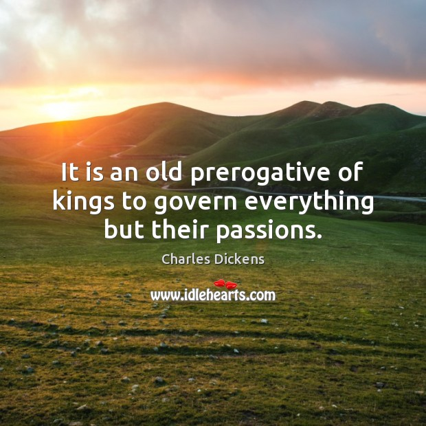 Image, It is an old prerogative of kings to govern everything but their passions.