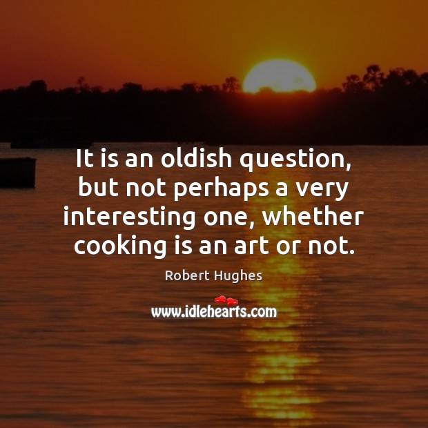 It is an oldish question, but not perhaps a very interesting one, Cooking Quotes Image