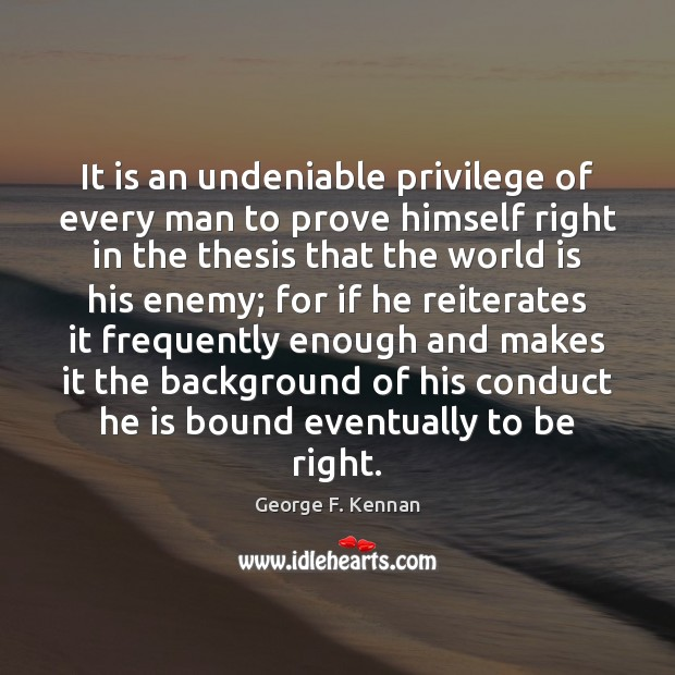 It is an undeniable privilege of every man to prove himself right George F. Kennan Picture Quote