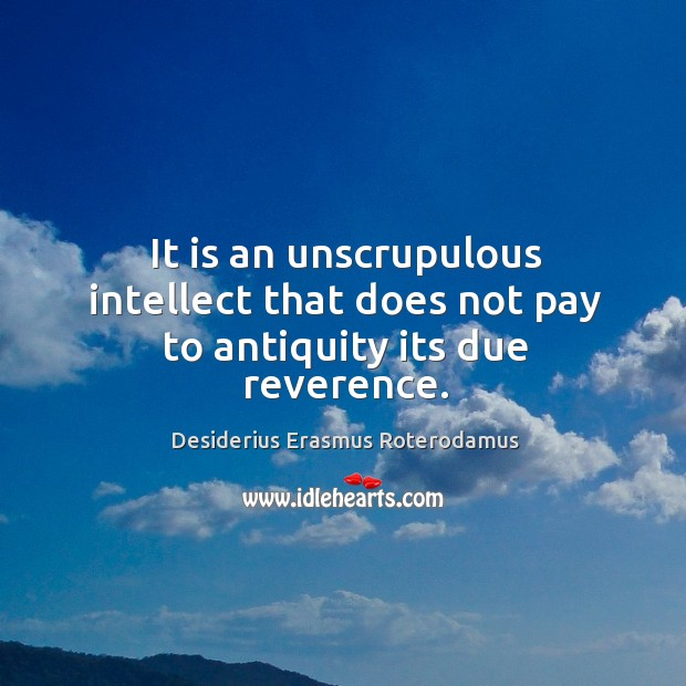 It is an unscrupulous intellect that does not pay to antiquity its due reverence. Image