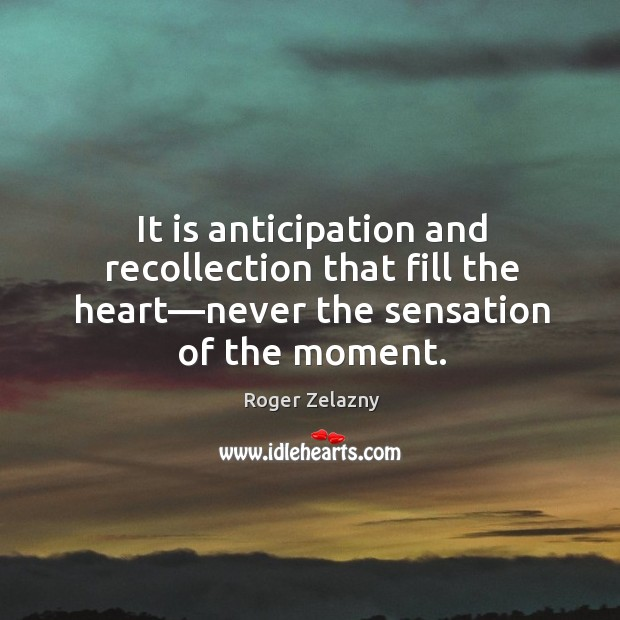 Image, It is anticipation and recollection that fill the heart—never the sensation