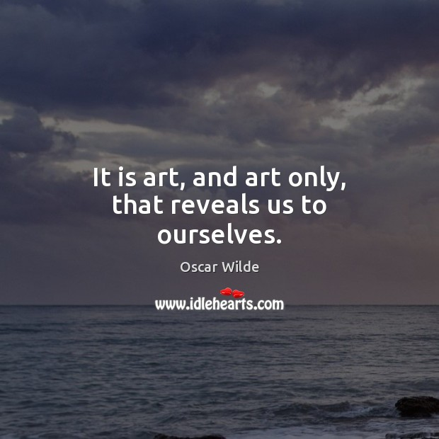 Image, It is art, and art only, that reveals us to ourselves.