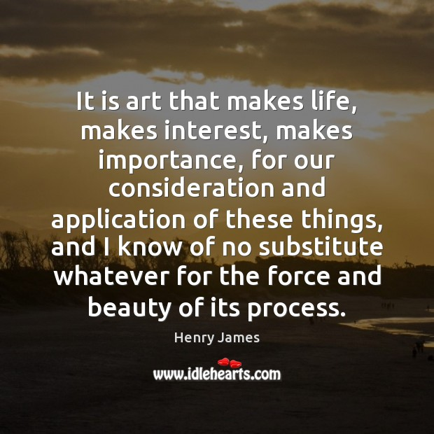 It is art that makes life, makes interest, makes importance, for our Henry James Picture Quote