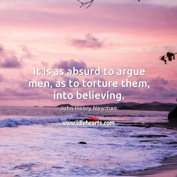 It is as absurd to argue men, as to torture them, into believing. Image
