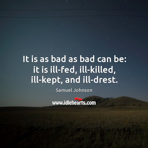 Image about It is as bad as bad can be: it is ill-fed, ill-killed, ill-kept, and ill-drest.