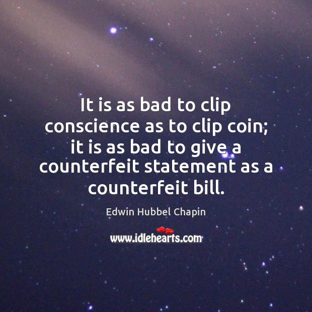 It is as bad to clip conscience as to clip coin; it Edwin Hubbel Chapin Picture Quote