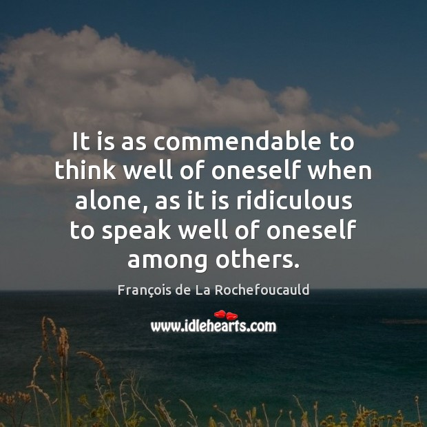 It is as commendable to think well of oneself when alone, as Image