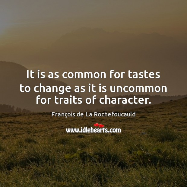 It is as common for tastes to change as it is uncommon for traits of character. Image
