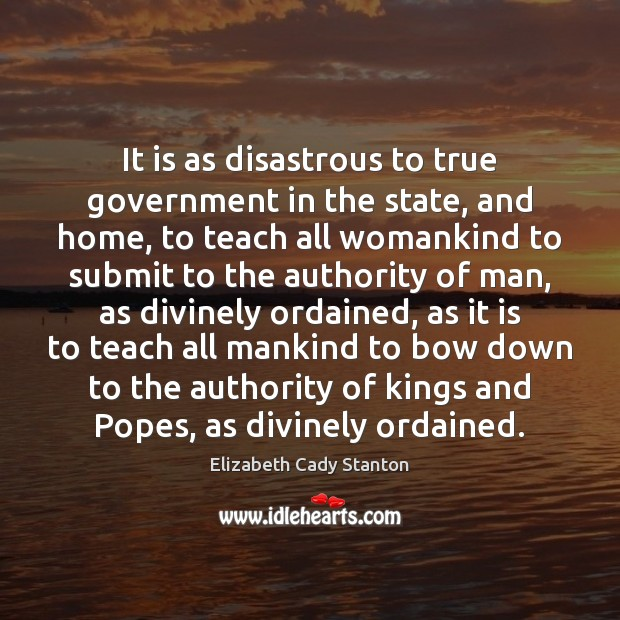It is as disastrous to true government in the state, and home, Elizabeth Cady Stanton Picture Quote