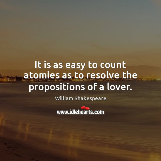 It is as easy to count atomies as to resolve the propositions of a lover. Image