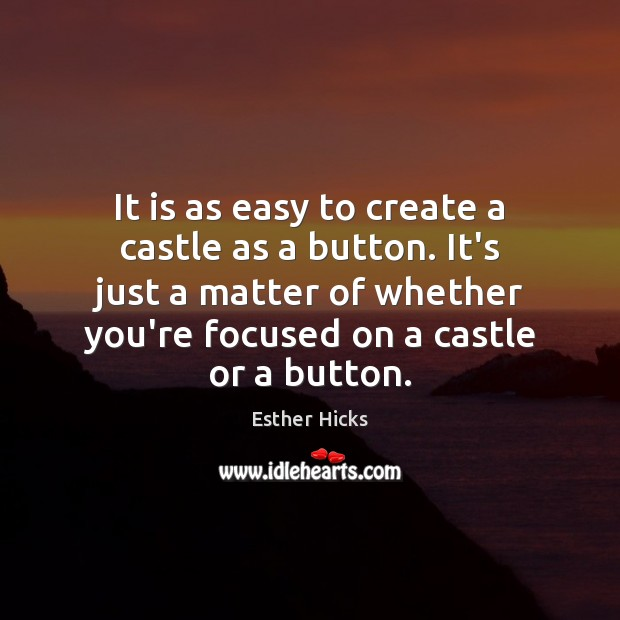 It is as easy to create a castle as a button. It's Esther Hicks Picture Quote