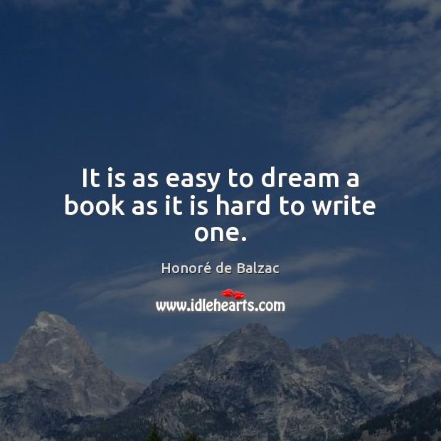 It is as easy to dream a book as it is hard to write one. Image