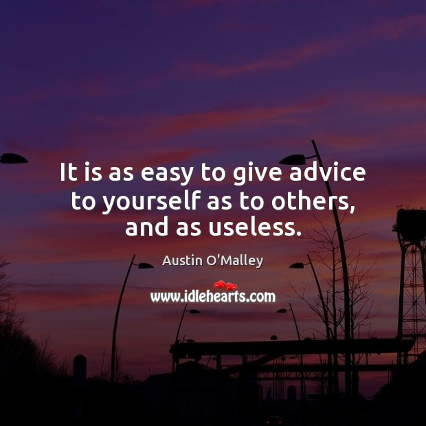 It is as easy to give advice to yourself as to others, and as useless. Austin O'Malley Picture Quote