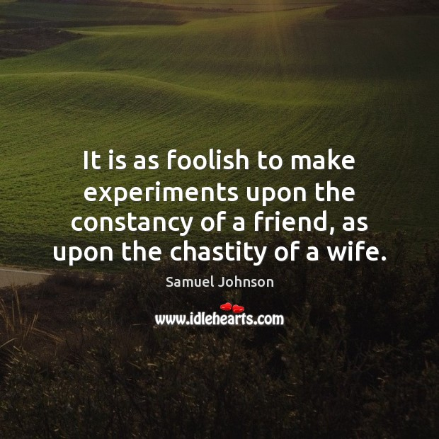 Image, It is as foolish to make experiments upon the constancy of a