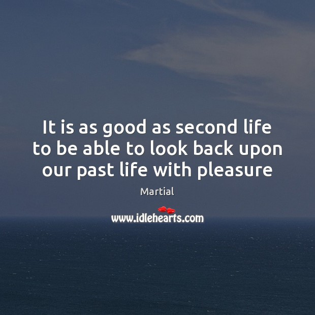 It is as good as second life to be able to look back upon our past life with pleasure Martial Picture Quote
