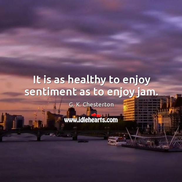 Image, It is as healthy to enjoy sentiment as to enjoy jam.