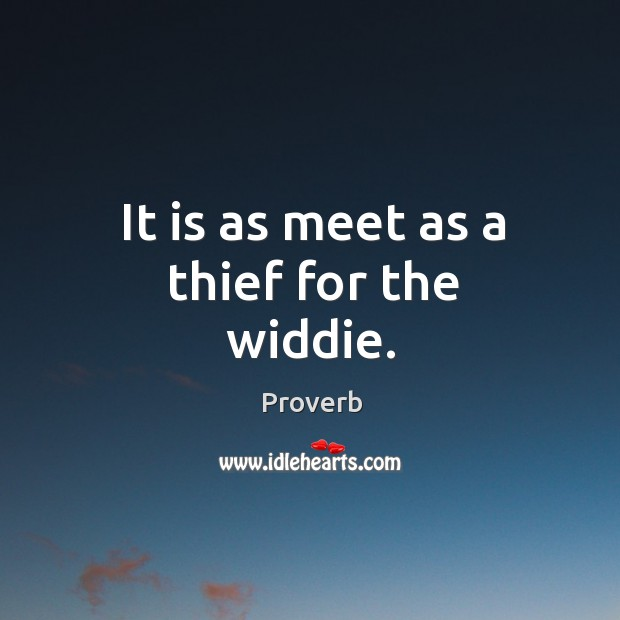It is as meet as a thief for the widdie. Image