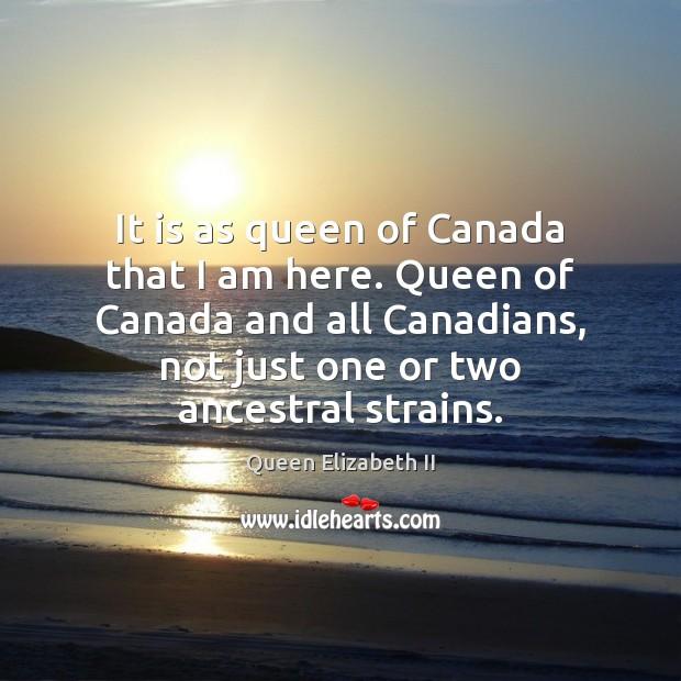It is as queen of Canada that I am here. Queen of Queen Elizabeth II Picture Quote
