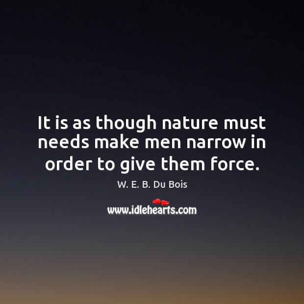 It is as though nature must needs make men narrow in order to give them force. W. E. B. Du Bois Picture Quote