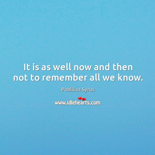 It is as well now and then not to remember all we know. Image
