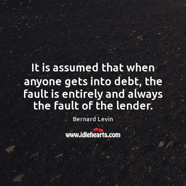 It is assumed that when anyone gets into debt, the fault is Image