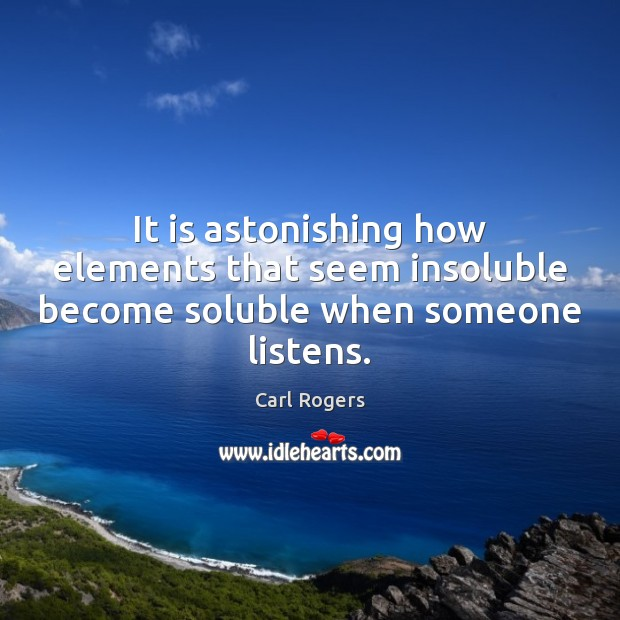 Carl Rogers Picture Quote image saying: It is astonishing how elements that seem insoluble become soluble when someone listens.