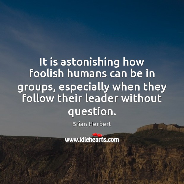 It is astonishing how foolish humans can be in groups, especially when Brian Herbert Picture Quote