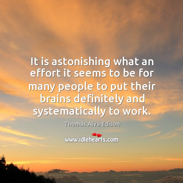 It is astonishing what an effort it seems to be for many people to put their brains definitely and systematically to work. Thomas Alva Edison Picture Quote