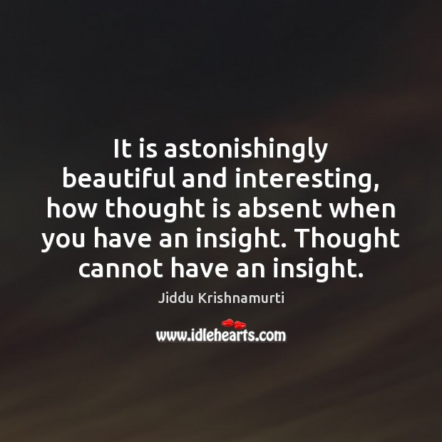 It is astonishingly beautiful and interesting, how thought is absent when you Image