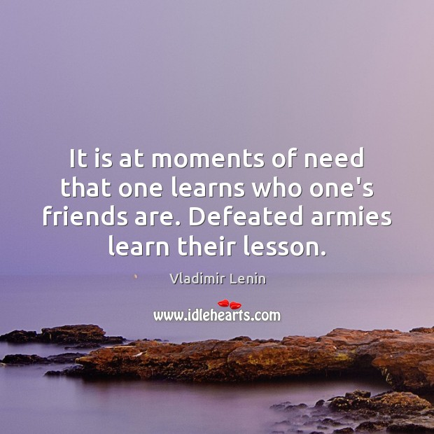 It is at moments of need that one learns who one's friends Vladimir Lenin Picture Quote