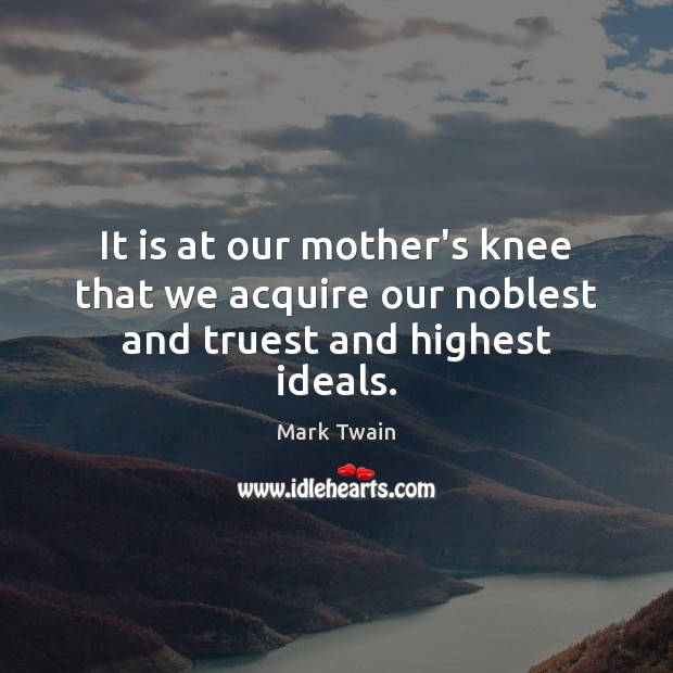 It is at our mother's knee that we acquire our noblest and truest and highest ideals. Image