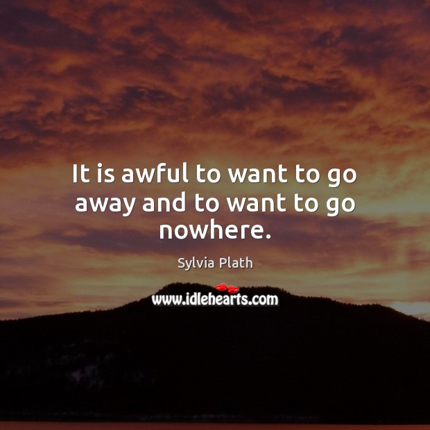 Image, It is awful to want to go away and to want to go nowhere.