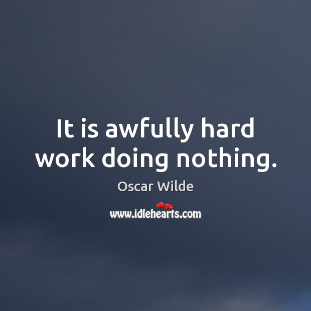 Image, It is awfully hard work doing nothing.