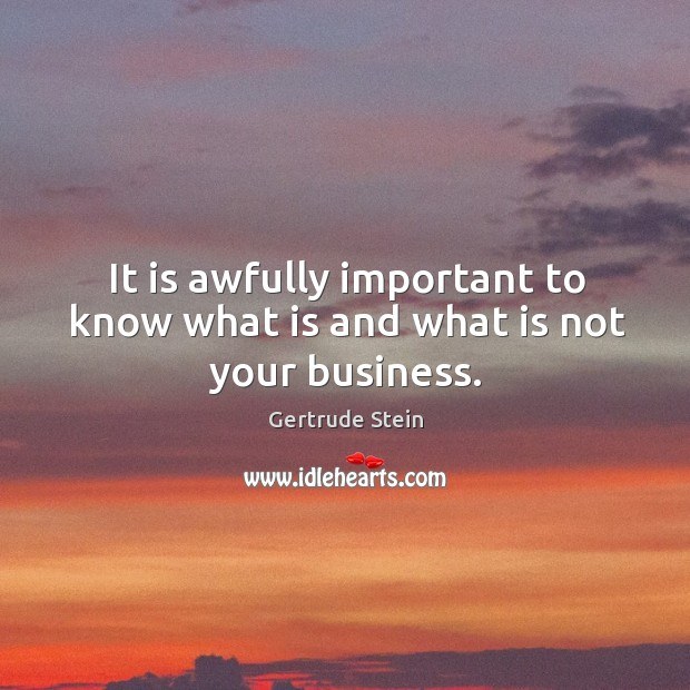 It is awfully important to know what is and what is not your business. Image