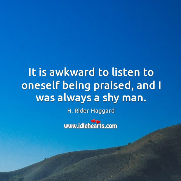 It is awkward to listen to oneself being praised, and I was always a shy man. H. Rider Haggard Picture Quote