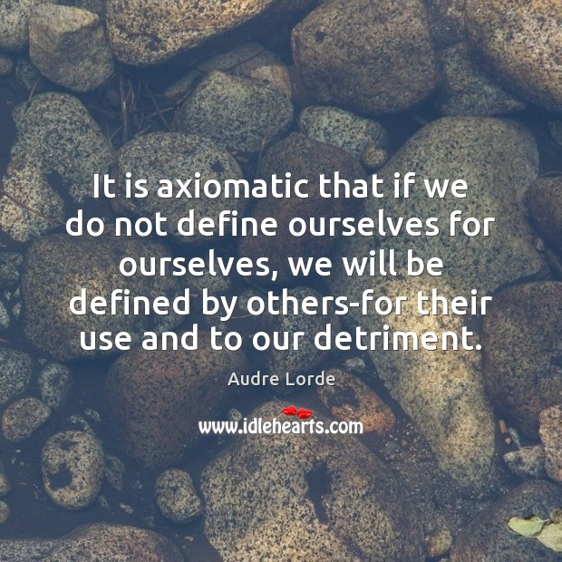 It is axiomatic that if we do not define ourselves for ourselves, Audre Lorde Picture Quote