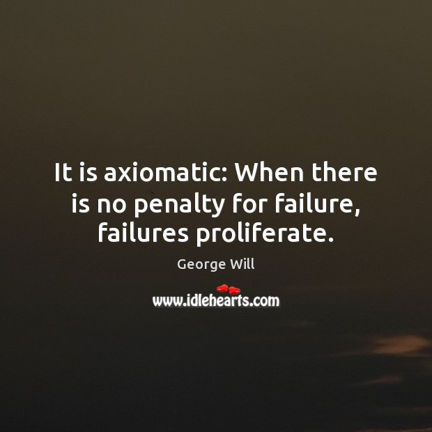 Image, It is axiomatic: When there is no penalty for failure, failures proliferate.
