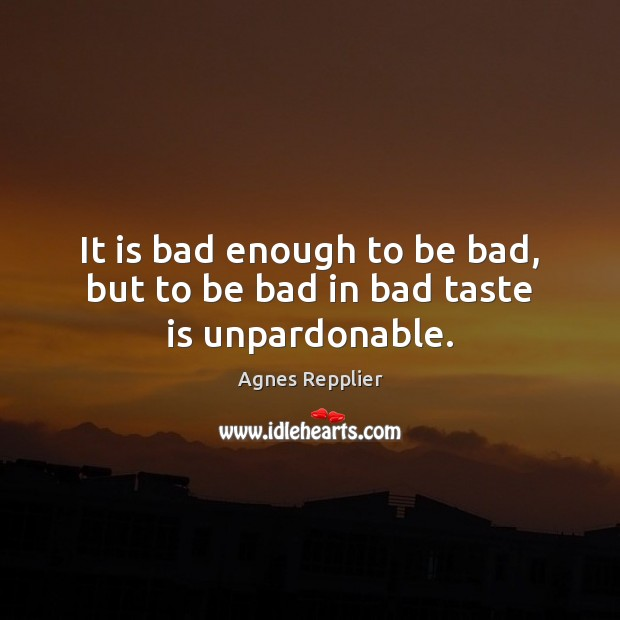 Image, It is bad enough to be bad, but to be bad in bad taste is unpardonable.
