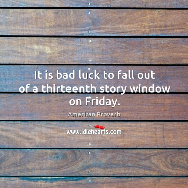 It is bad luck to fall out of a thirteenth story window on friday. American Proverbs Image