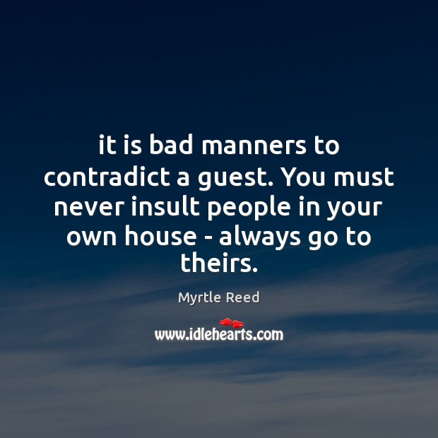 It is bad manners to contradict a guest. You must never insult Myrtle Reed Picture Quote