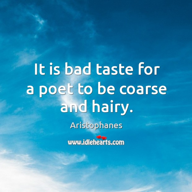 Image, It is bad taste for a poet to be coarse and hairy.