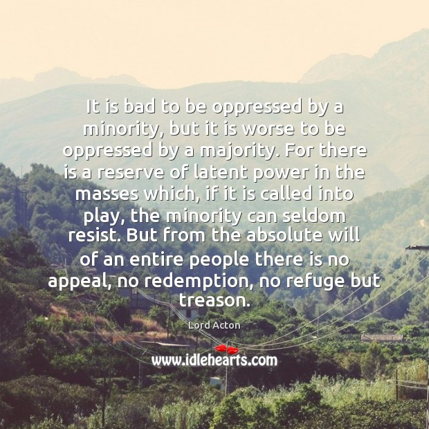 It is bad to be oppressed by a minority, but it is Lord Acton Picture Quote