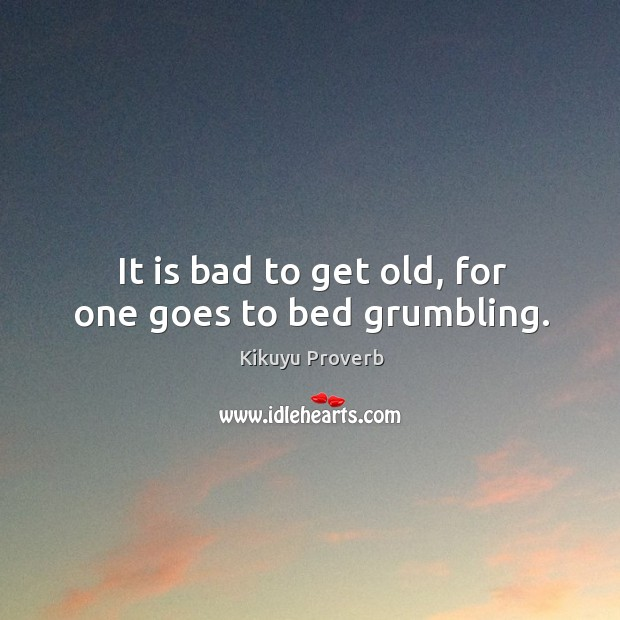 It is bad to get old, for one goes to bed grumbling. Kikuyu Proverbs Image