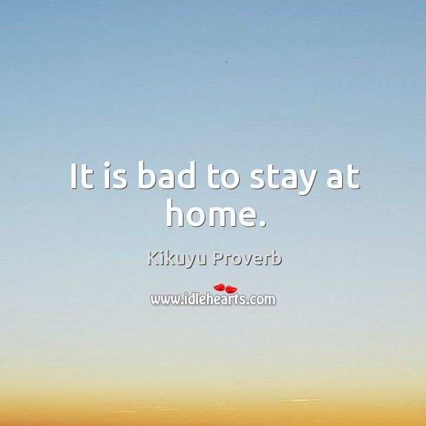 It is bad to stay at home. Kikuyu Proverbs Image