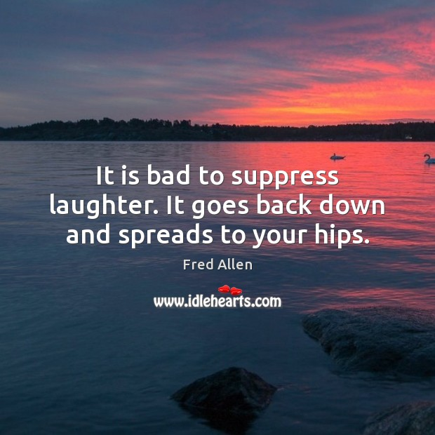 It is bad to suppress laughter. It goes back down and spreads to your hips. Fred Allen Picture Quote