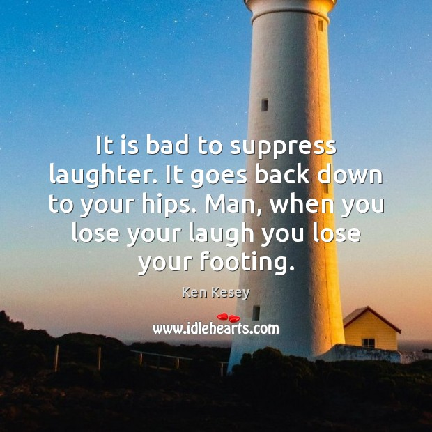 It is bad to suppress laughter. It goes back down to your Ken Kesey Picture Quote