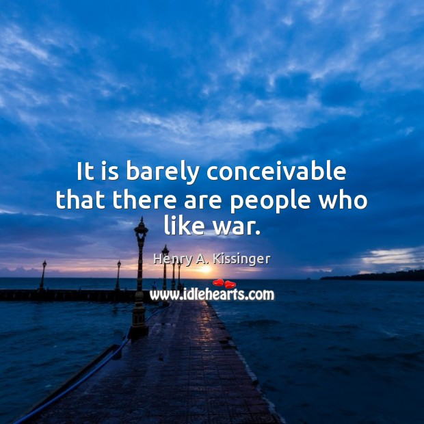 It is barely conceivable that there are people who like war. Henry A. Kissinger Picture Quote