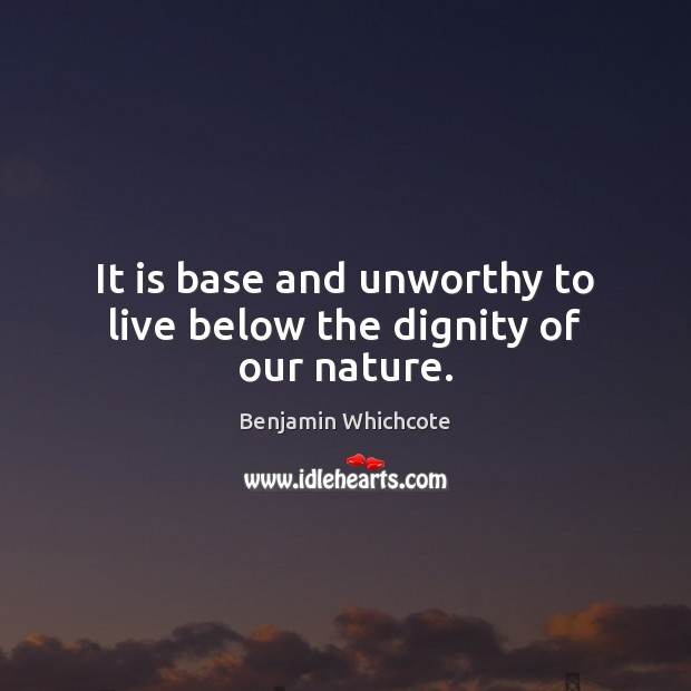 It is base and unworthy to live below the dignity of our nature. Benjamin Whichcote Picture Quote